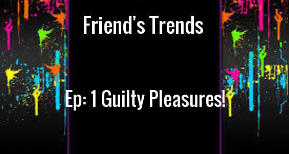 Friendly Trends 1: Guilty Pleasures